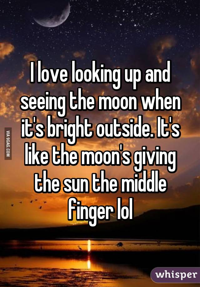 I love looking up and seeing the moon when it's bright outside. It's like the moon's giving the sun the middle finger lol