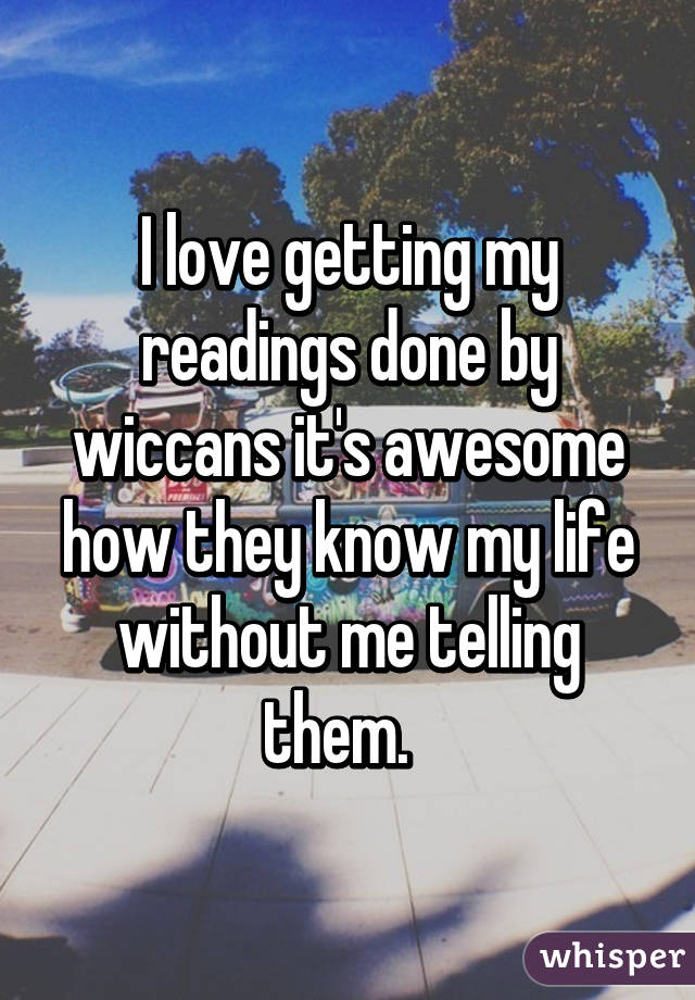 I love getting my readings done by wiccans it's awesome how they know my life without me telling them.