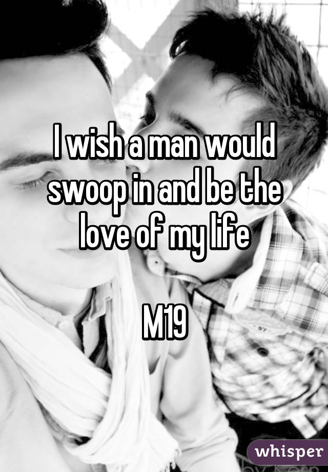 I wish a man would swoop in and be the love of my life  M19