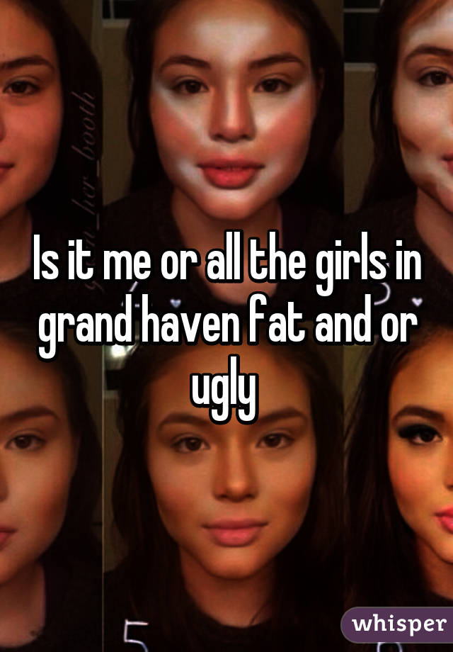 Is it me or all the girls in grand haven fat and or ugly