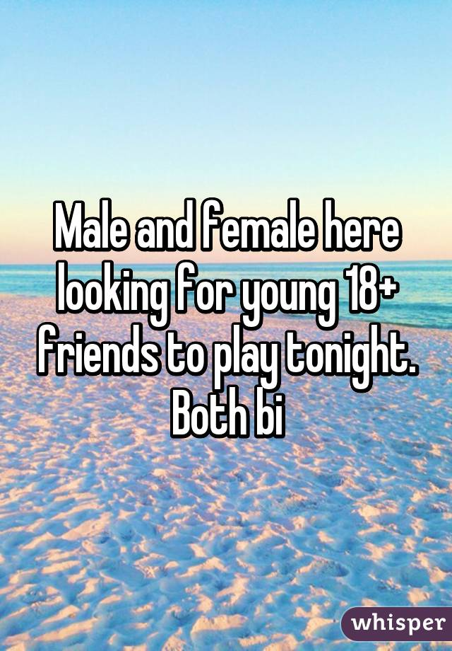 Male and female here looking for young 18+ friends to play tonight. Both bi
