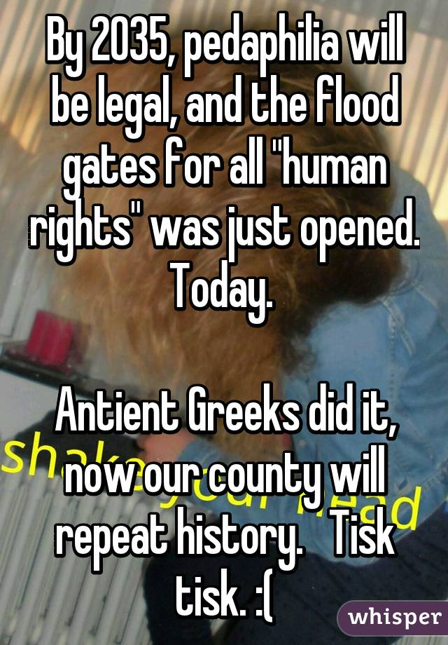 """By 2035, pedaphilia will be legal, and the flood gates for all """"human rights"""" was just opened.  Today.    Antient Greeks did it, now our county will repeat history.   Tisk tisk. :("""