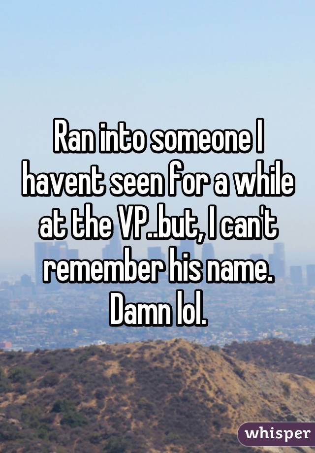 Ran into someone I havent seen for a while at the VP..but, I can't remember his name. Damn lol.
