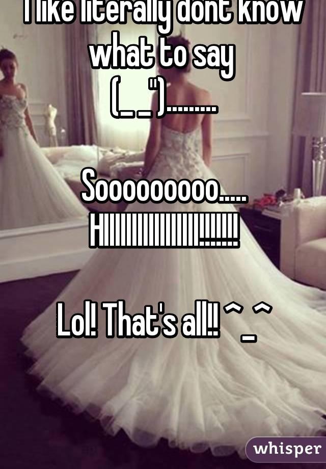 """I like literally dont know what to say  (_ _"""").........  Sooooooooo..... HIIIIIIIIIIIIIIIII!!!!!!!  Lol! That's all!! ^_^"""
