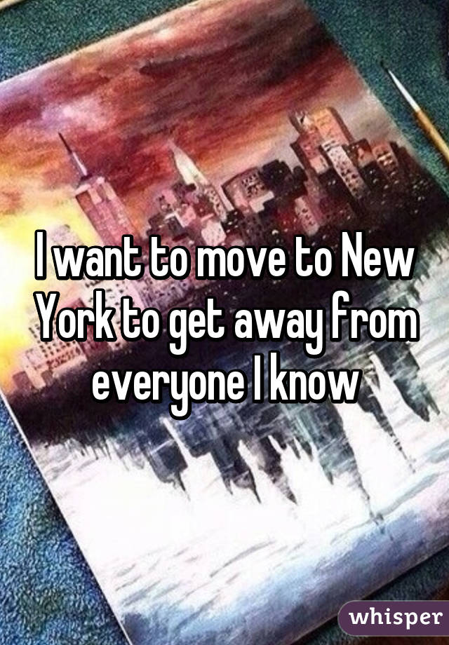 I want to move to New York to get away from everyone I know