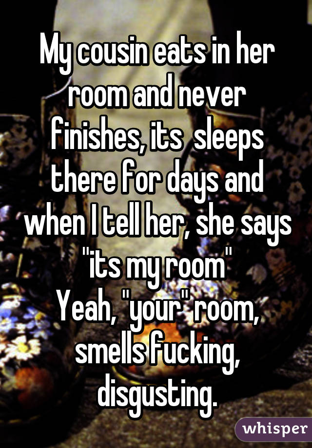 """My cousin eats in her room and never finishes, its  sleeps there for days and when I tell her, she says """"its my room"""" Yeah, """"your"""" room, smells fucking, disgusting."""