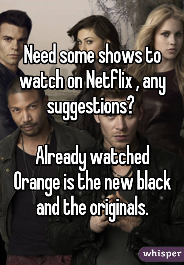 Need some shows to watch on Netflix , any suggestions?   Already watched Orange is the new black and the originals.
