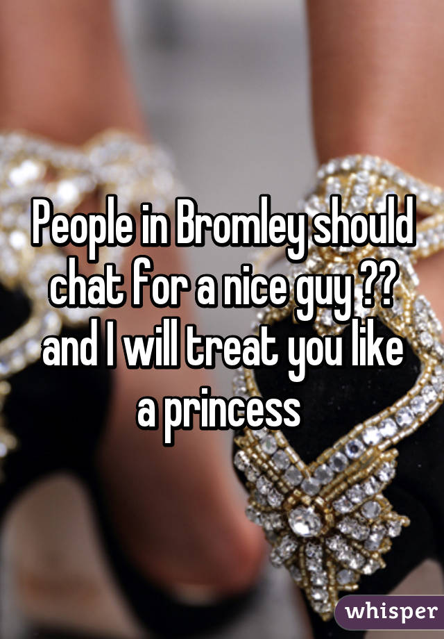 People in Bromley should chat for a nice guy 🙌🏼 and I will treat you like a princess
