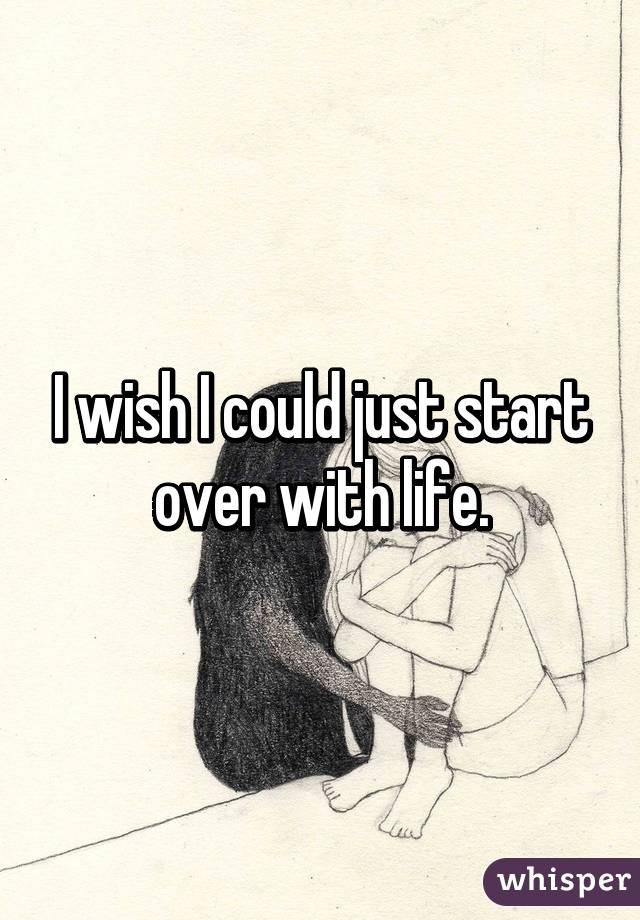 I wish I could just start over with life.