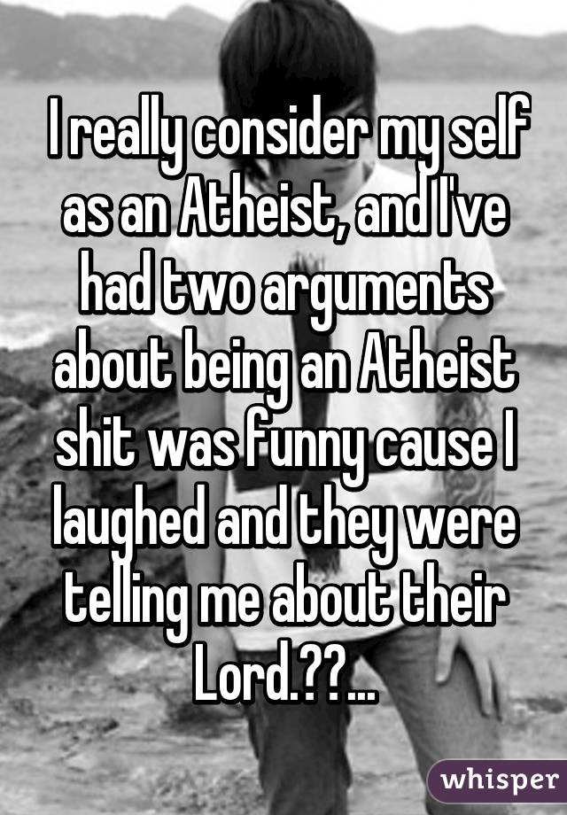 I really consider my self as an Atheist, and I've had two arguments about being an Atheist shit was funny cause I laughed and they were telling me about their Lord.😆😆...