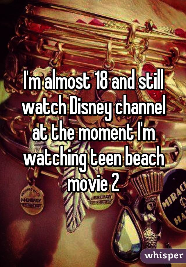 I'm almost 18 and still watch Disney channel at the moment I'm watching teen beach movie 2