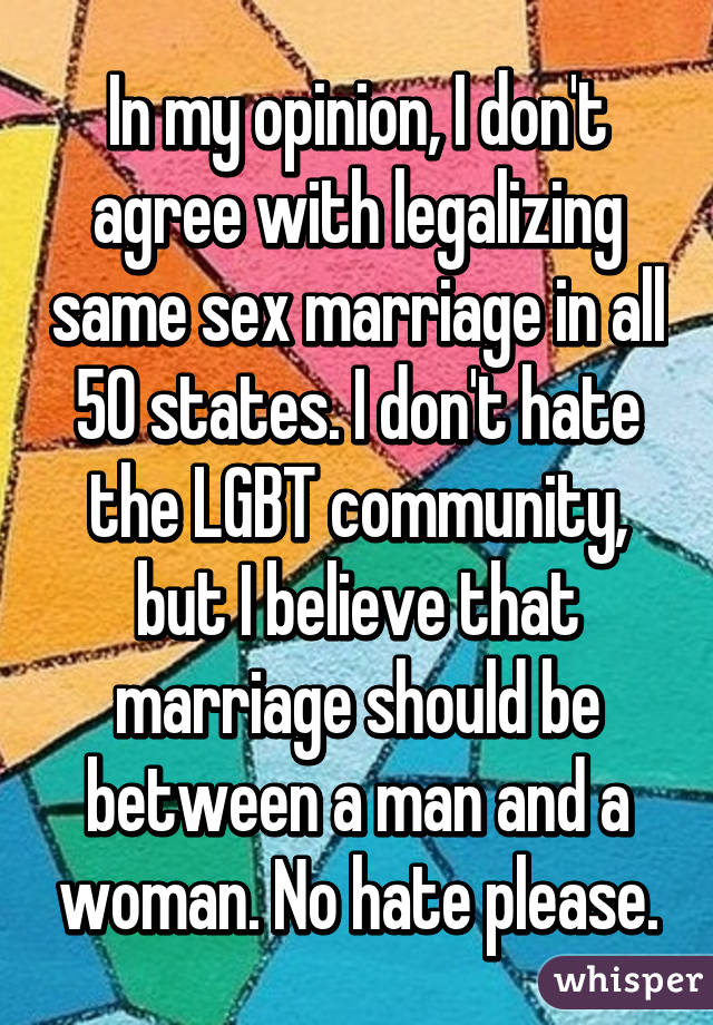 In my opinion, I don't agree with legalizing same sex marriage in all 50 states. I don't hate the LGBT community, but I believe that marriage should be between a man and a woman. No hate please.