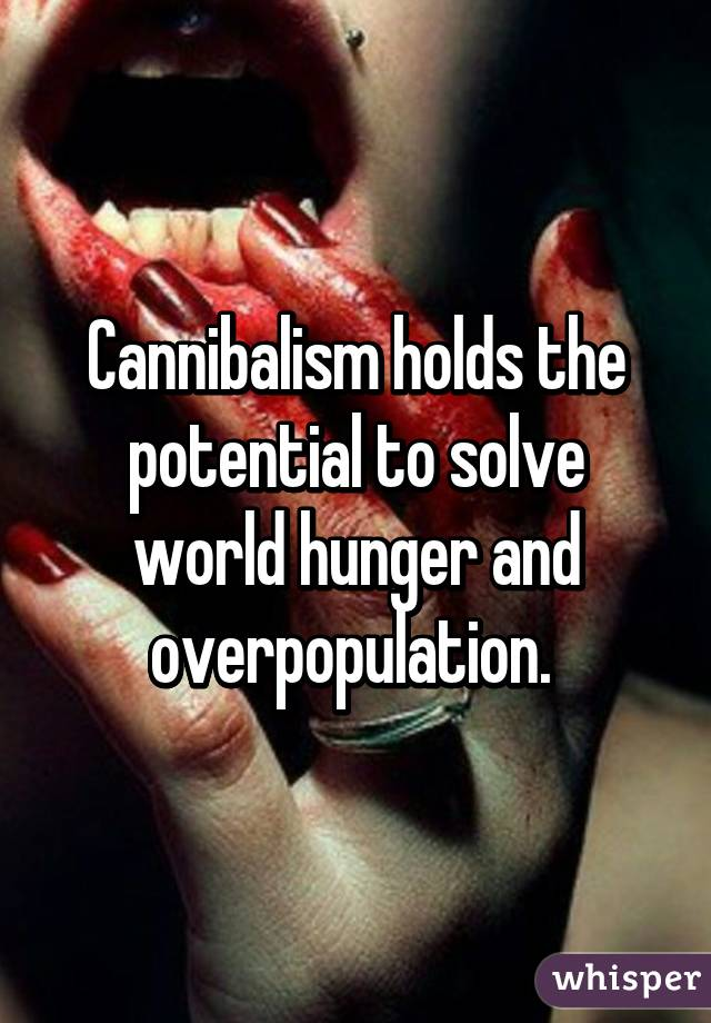 Cannibalism holds the potential to solve world hunger and overpopulation.