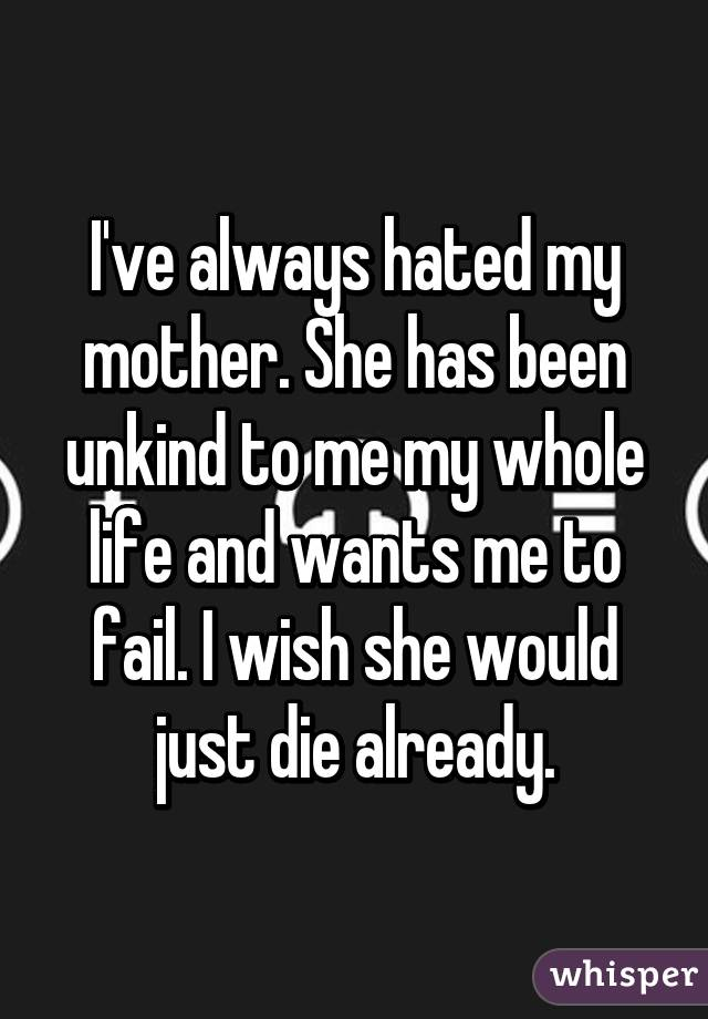 I've always hated my mother. She has been unkind to me my whole life and wants me to fail. I wish she would just die already.