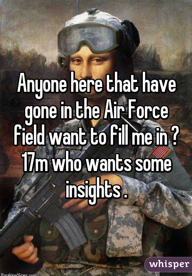 Anyone here that have gone in the Air Force field want to fill me in ? 17m who wants some insights .
