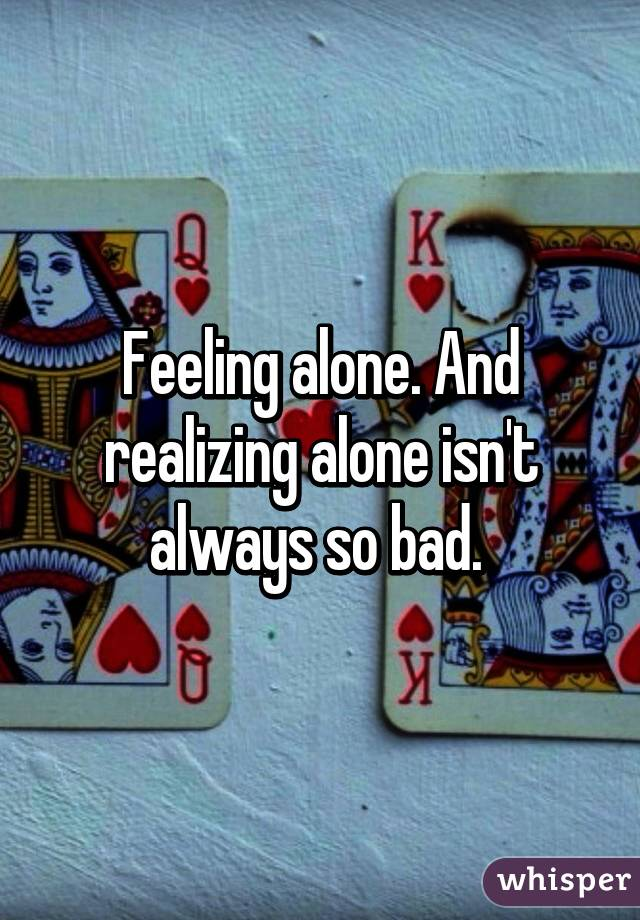 Feeling alone. And realizing alone isn't always so bad.