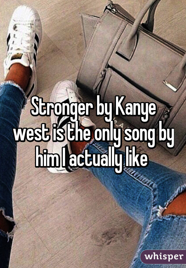 Stronger by Kanye west is the only song by him I actually like