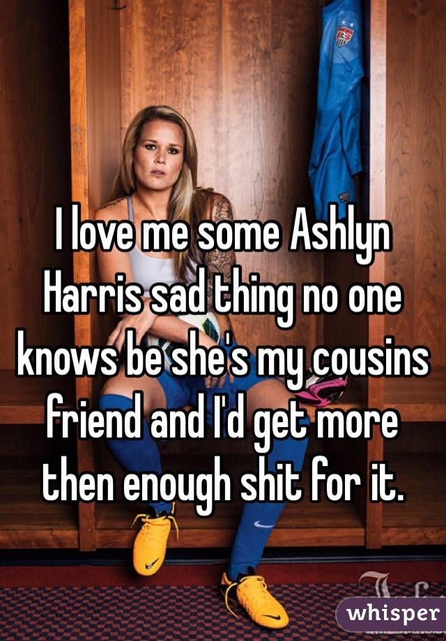 I love me some Ashlyn Harris sad thing no one knows be she's my cousins friend and I'd get more then enough shit for it.