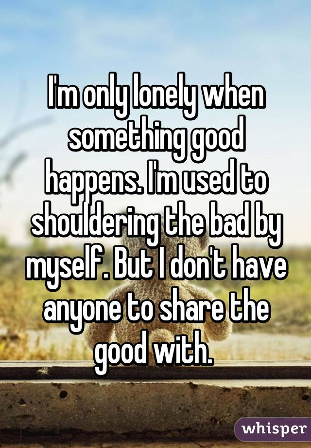 I'm only lonely when something good happens. I'm used to shouldering the bad by myself. But I don't have anyone to share the good with.