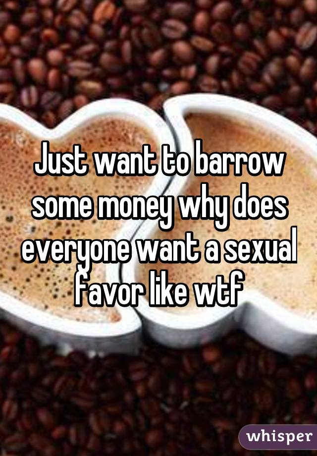 Just want to barrow some money why does everyone want a sexual favor like wtf