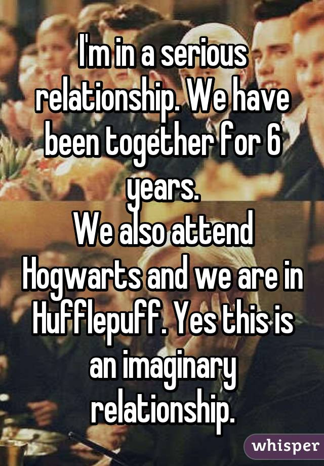 I'm in a serious relationship. We have been together for 6 years. We also attend Hogwarts and we are in Hufflepuff. Yes this is an imaginary relationship.