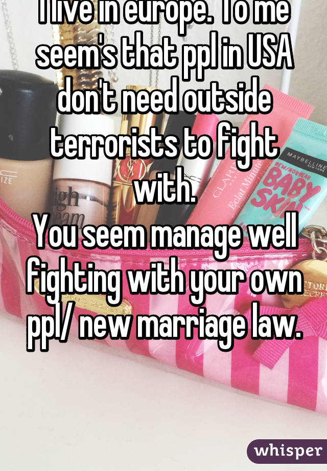 I live in europe. To me seem's that ppl in USA don't need outside terrorists to fight with. You seem manage well fighting with your own ppl/ new marriage law.