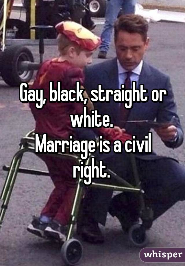 Gay, black, straight or white.  Marriage is a civil right.