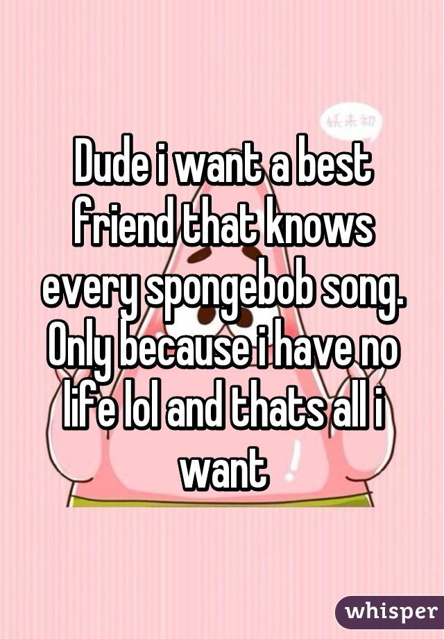Dude i want a best friend that knows every spongebob song. Only because i have no life lol and thats all i want