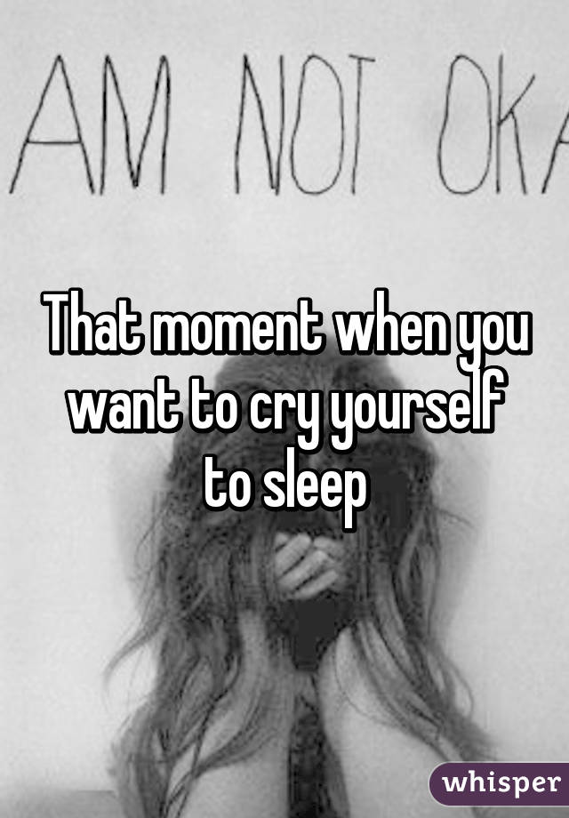 That moment when you want to cry yourself to sleep