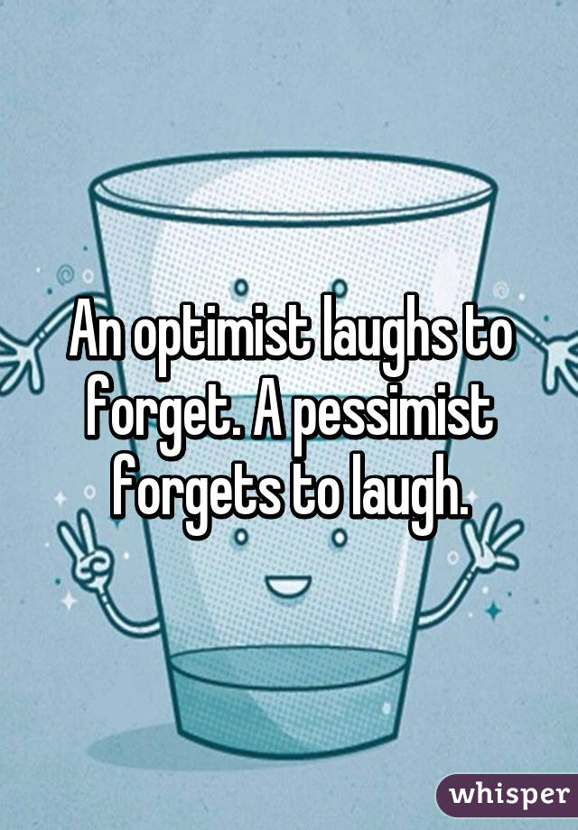 An optimist laughs to forget. A pessimist forgets to laugh.