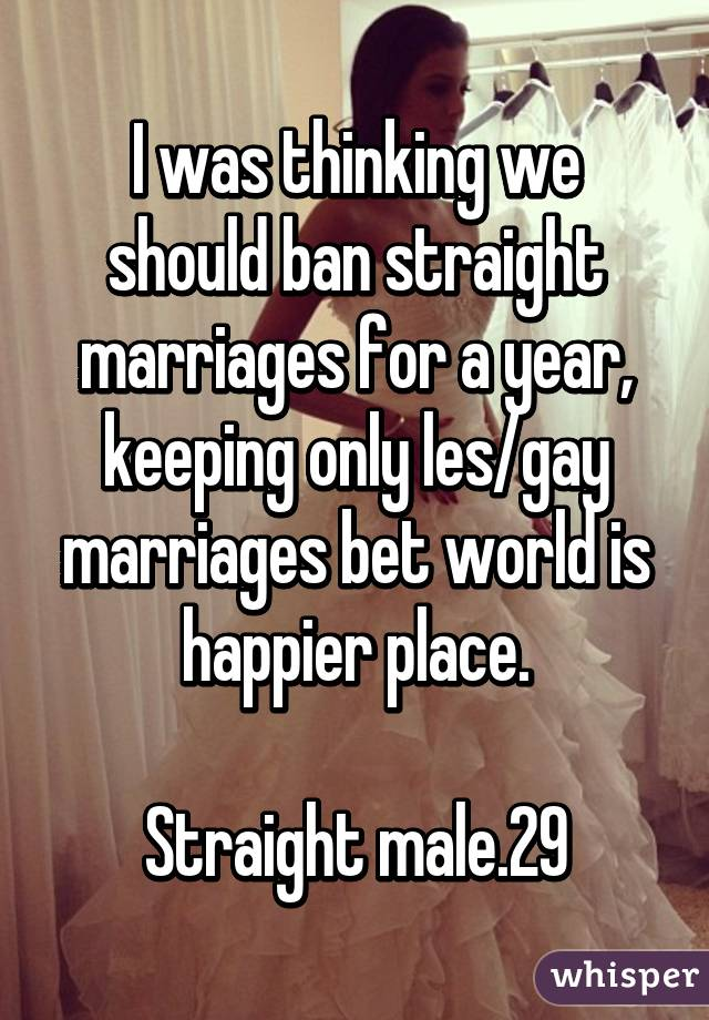 I was thinking we should ban straight marriages for a year, keeping only les/gay marriages bet world is happier place.  Straight male.29