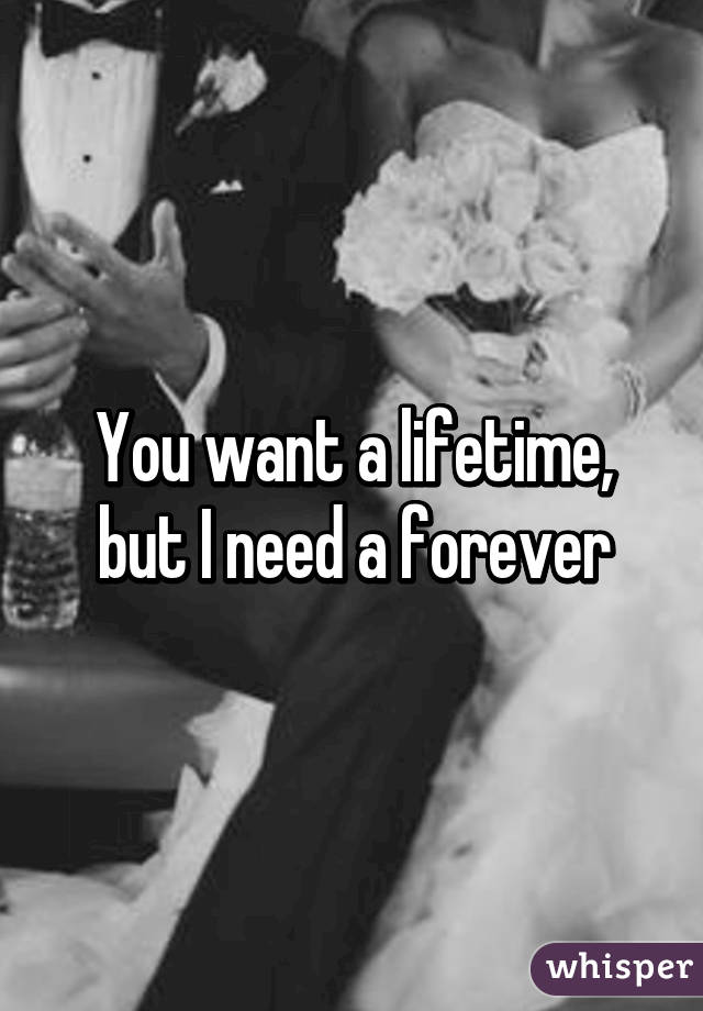 You want a lifetime, but I need a forever