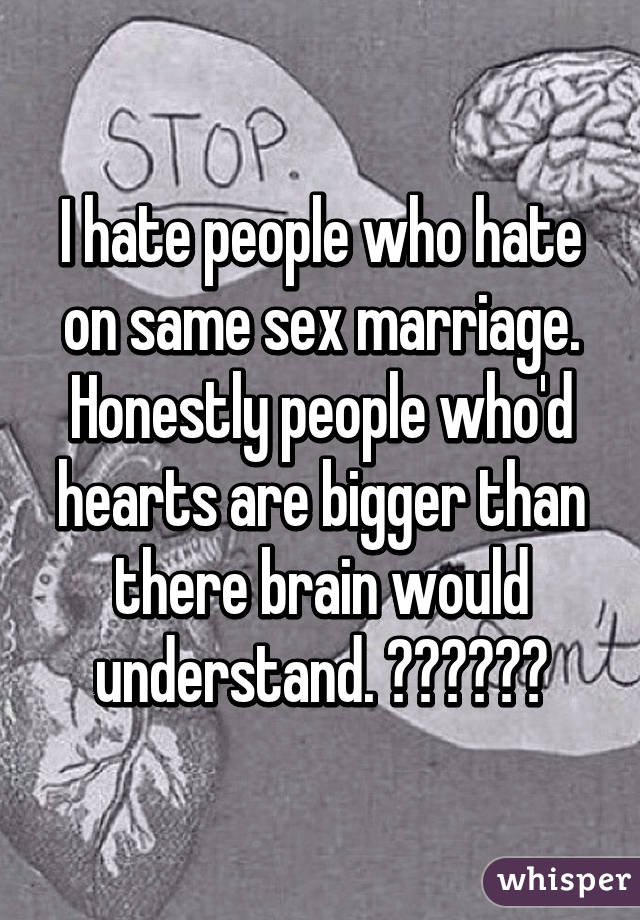 I hate people who hate on same sex marriage. Honestly people who'd hearts are bigger than there brain would understand. ❤️💛💚💙💜