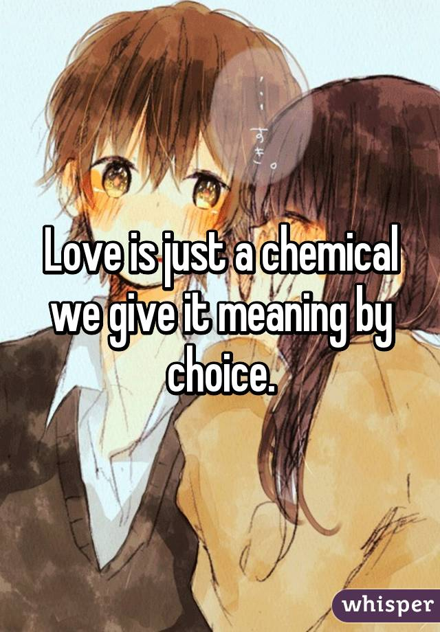 Love is just a chemical we give it meaning by choice.