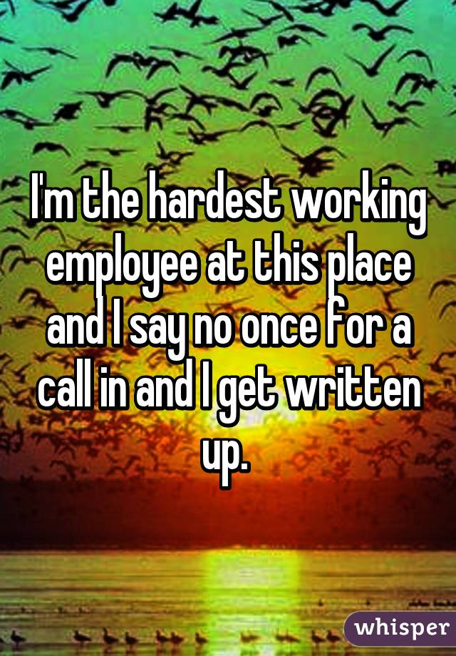 I'm the hardest working employee at this place and I say no once for a call in and I get written up.