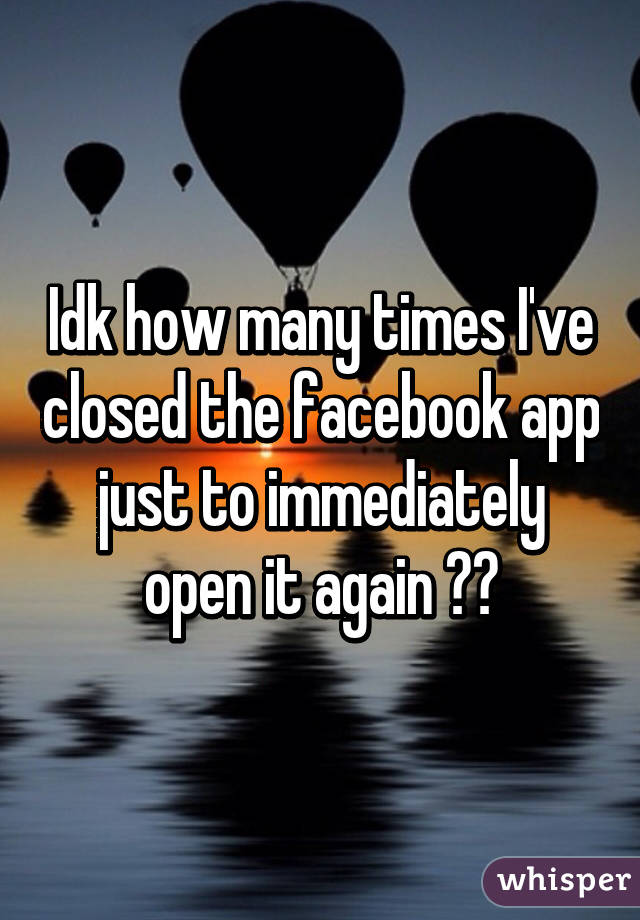 Idk how many times I've closed the facebook app just to immediately open it again 😳😅