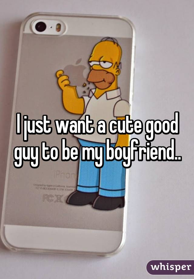 I just want a cute good guy to be my boyfriend..