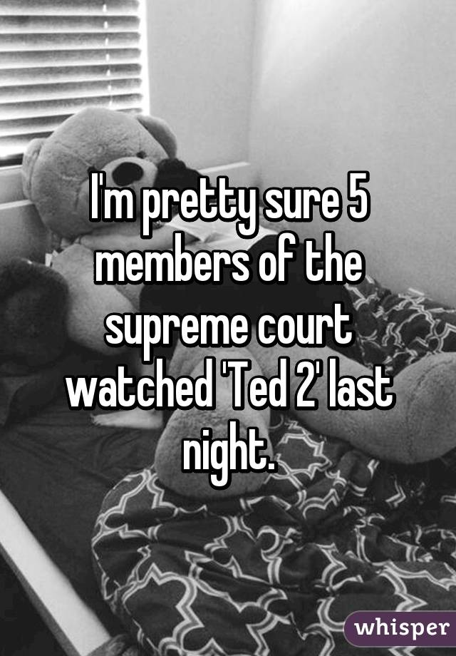 I'm pretty sure 5 members of the supreme court watched 'Ted 2' last night.