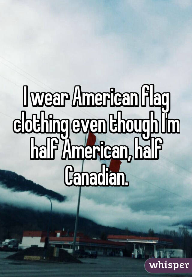 I wear American flag clothing even though I'm half American, half Canadian.