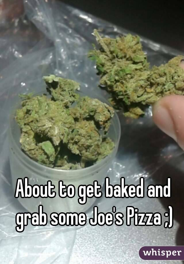 About to get baked and grab some Joe's Pizza ;)