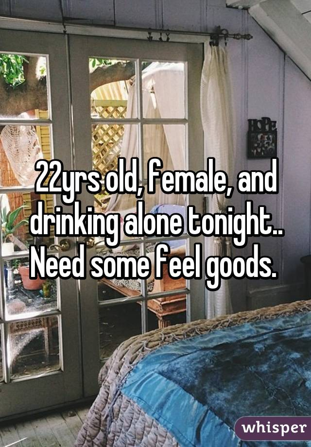22yrs old, female, and drinking alone tonight.. Need some feel goods.