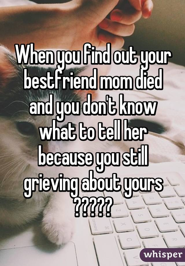 When you find out your bestfriend mom died and you don't know what to tell her because you still grieving about yours 😭😭😭😭😭