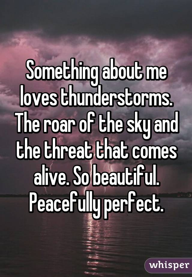 Something about me loves thunderstorms. The roar of the sky and the threat that comes alive. So beautiful. Peacefully perfect.