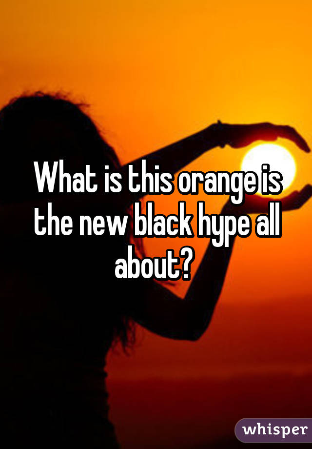 What is this orange is the new black hype all about?