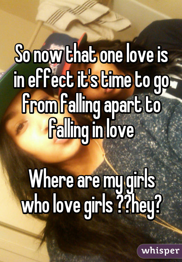 So now that one love is in effect it's time to go from falling apart to falling in love  Where are my girls who love girls 🙋🏻hey💋