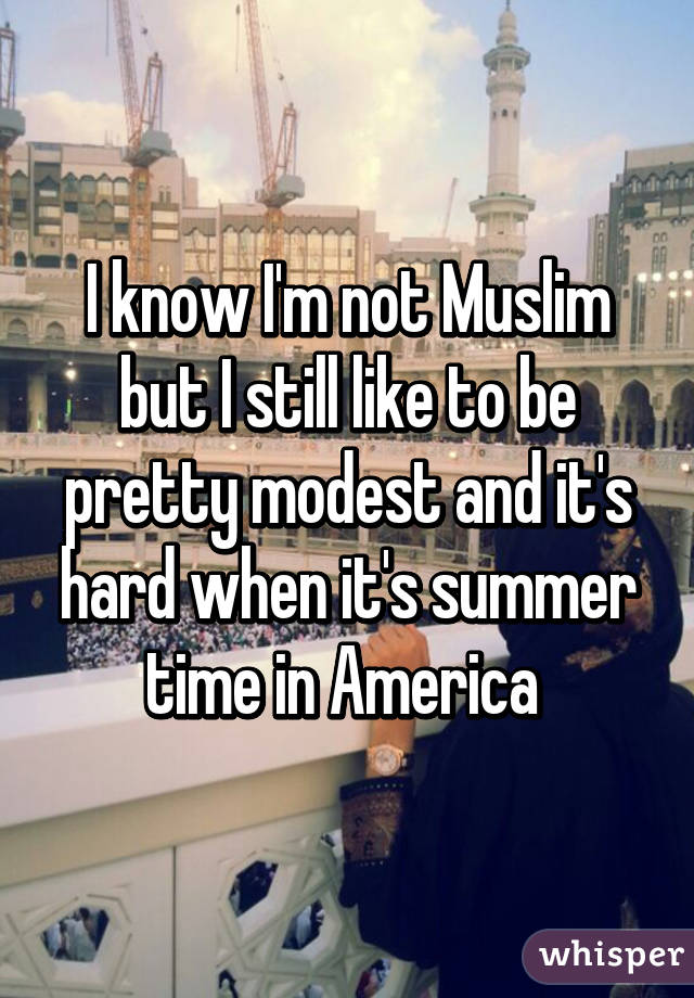 I know I'm not Muslim but I still like to be pretty modest and it's hard when it's summer time in America