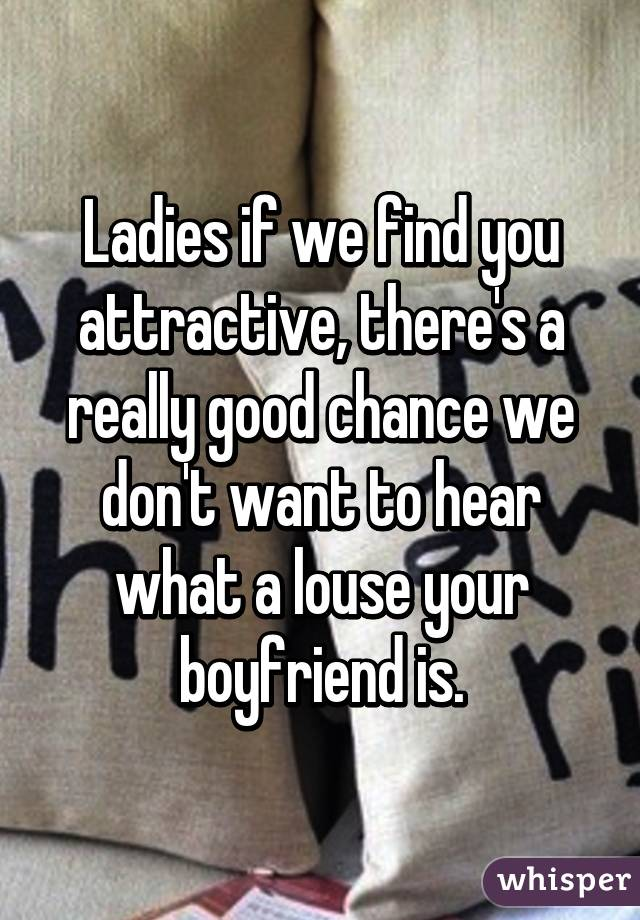 Ladies if we find you attractive, there's a really good chance we don't want to hear what a louse your boyfriend is.