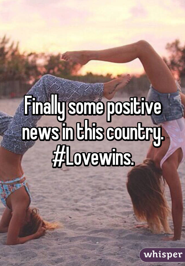 Finally some positive news in this country. #Lovewins.