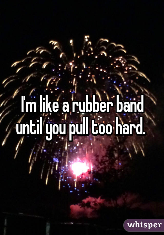 I'm like a rubber band until you pull too hard.