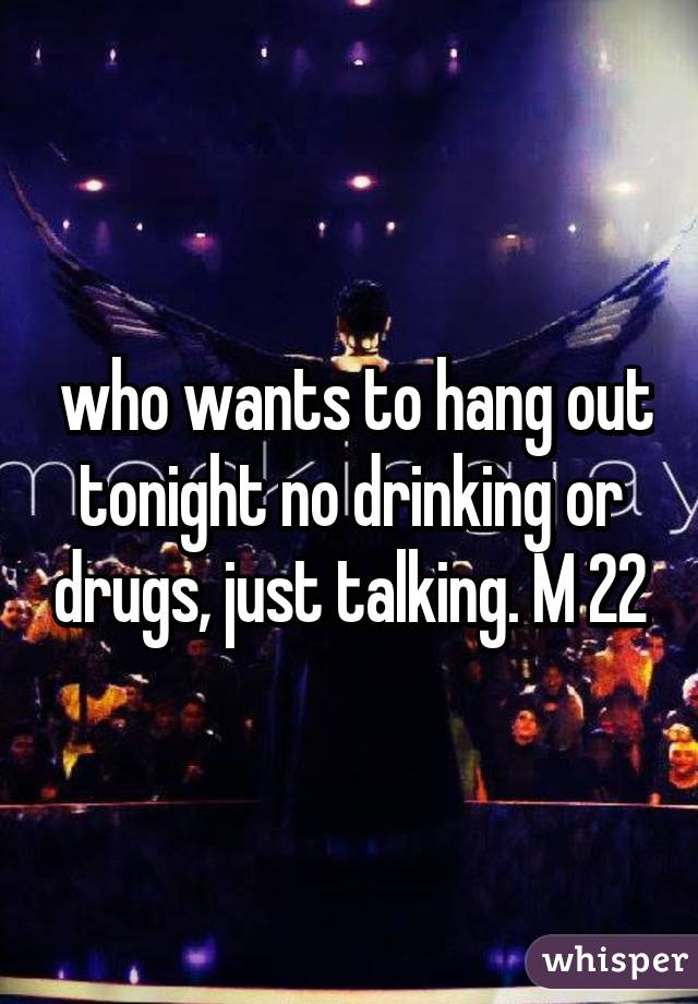 who wants to hang out tonight no drinking or drugs, just talking. M 22